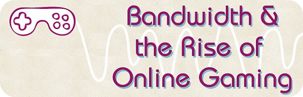 Bandwidth and the rise of online gaming